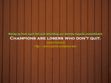 """""""Rising up from each fall and rebuilding our dreams require commitment. Champions are losers who don't quit."""""""