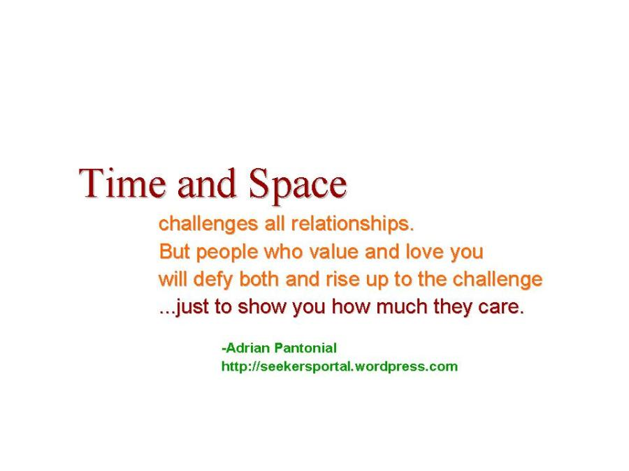 """Time and space challenges all relationships. But people who value and love you will defy both and rise up to the challenge...just to show you how much they care."" -Adrian Pantonial"